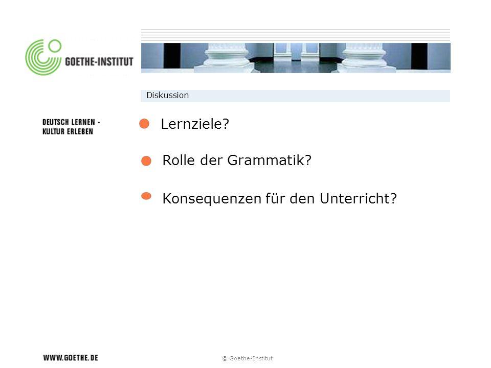 © Goethe-Institut Diskussion Rolle der Grammatik? Konsequenzen für den Unterricht? Lernziele?