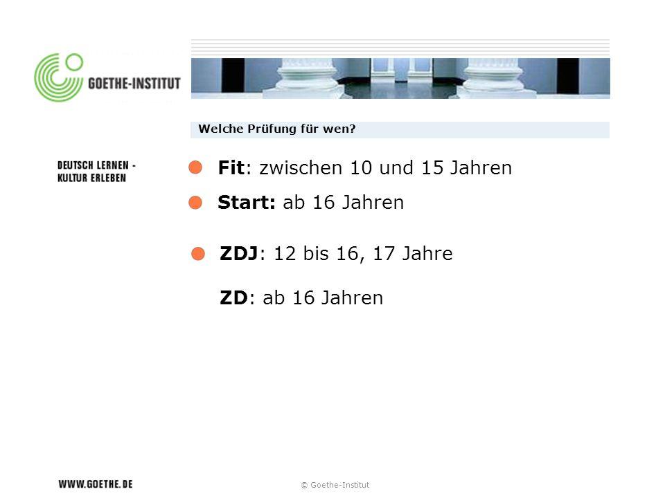 © Goethe-Institut Welche Prüfung für wen? Start: ab 16 Jahren ZDJ: 12 bis 16, 17 Jahre ZD: ab 16 Jahren Fit: zwischen 10 und 15 Jahren