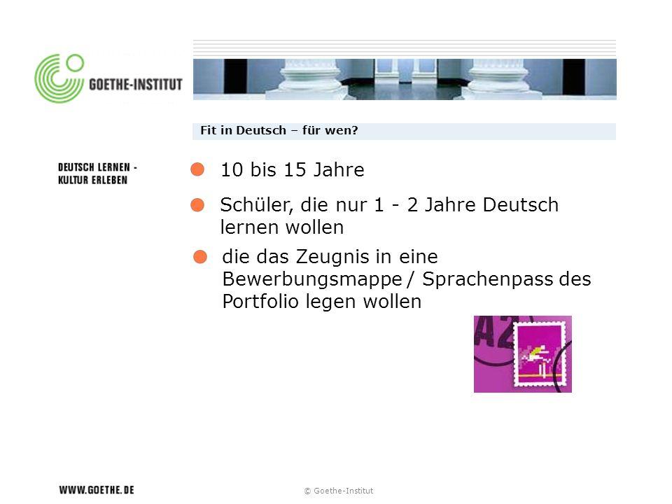 © Goethe-Institut Fit in Deutsch – für wen? Schüler, die nur 1 - 2 Jahre Deutsch lernen wollen die das Zeugnis in eine Bewerbungsmappe / Sprachenpass