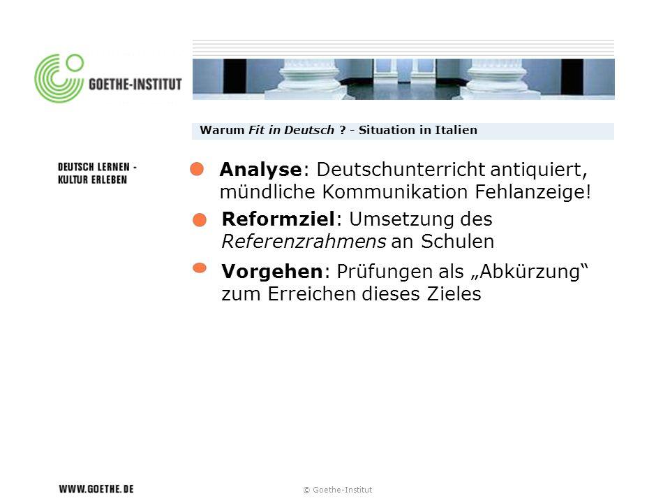 © Goethe-Institut Warum Fit in Deutsch ? - Situation in Italien Reformziel: Umsetzung des Referenzrahmens an Schulen Vorgehen: Prüfungen als Abkürzung
