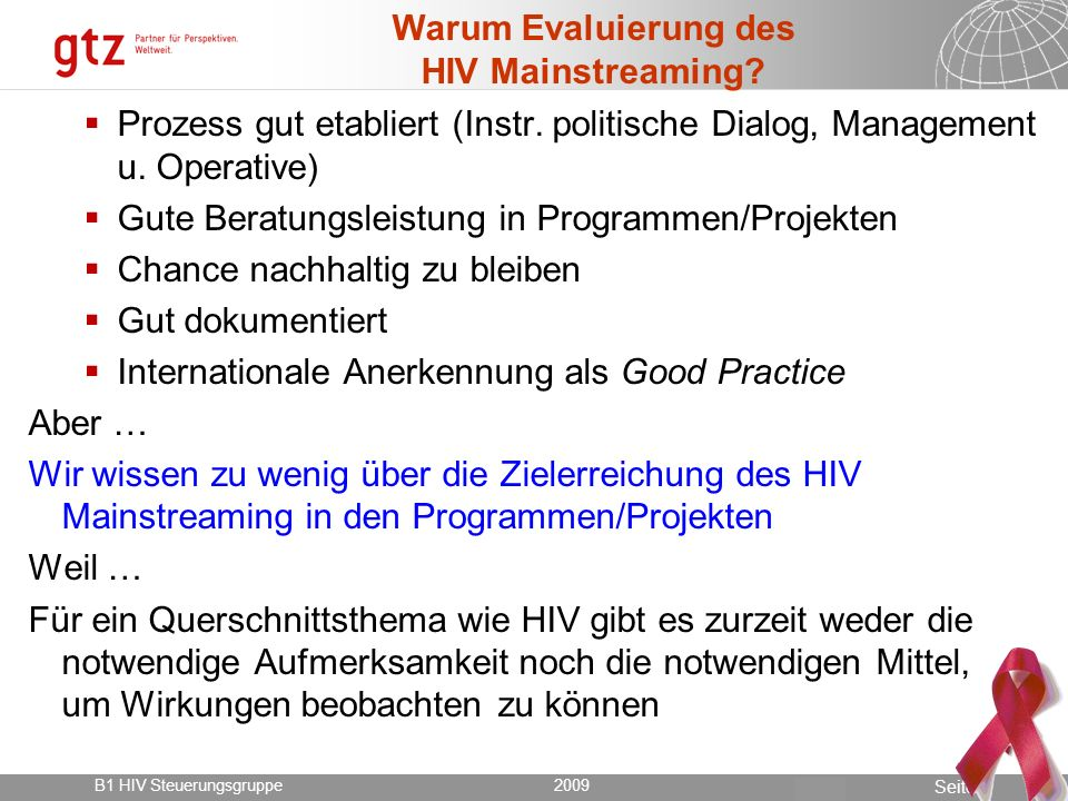 18.05.2014 Seite 3 Seite 3 Evaluierung des TZ HIV Mainstreaming in Sambia und Malawi 2009 B1 HIV Steuerungsgruppe2009 Ziele der ersten Evaluierung des HIV Mainstreaming: Hauptziel ist es mehr Wissen über die Nutzung u.