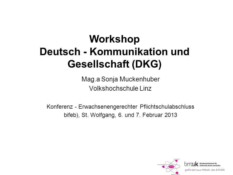 gefördert aus Mitteln des BMUKK Workshop Deutsch - Kommunikation und Gesellschaft (DKG) Mag.a Sonja Muckenhuber Volkshochschule Linz Konferenz - Erwachsenengerechter Pflichtschulabschluss bifeb), St.