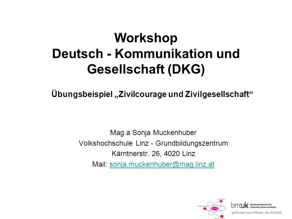 gefördert aus Mitteln des BMUKK Workshop Deutsch - Kommunikation und Gesellschaft (DKG) Mag.a Sonja Muckenhuber Volkshochschule Linz - Grundbildungsze