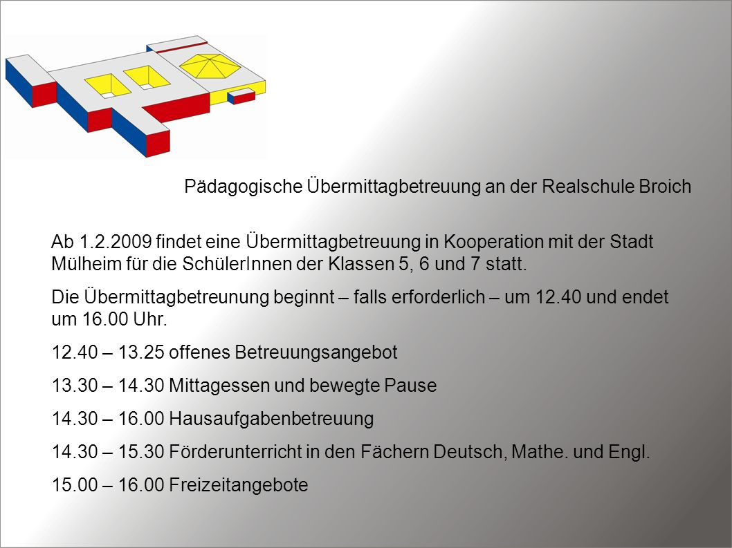 Pädagogische Übermittagbetreuung an der Realschule Broich Ab 1.2.2009 findet eine Übermittagbetreuung in Kooperation mit der Stadt Mülheim für die SchülerInnen der Klassen 5, 6 und 7 statt.