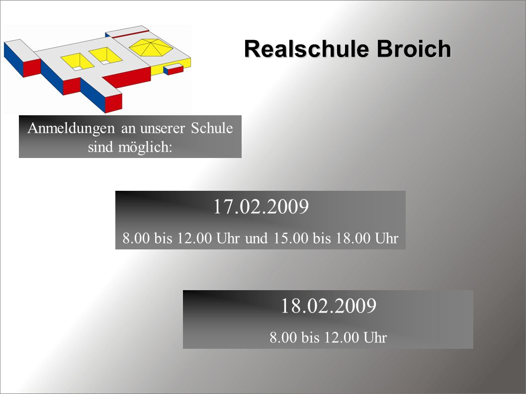 Realschule Broich Anmeldungen an unserer Schule sind möglich: 17.02.2009 8.00 bis 12.00 Uhr und 15.00 bis 18.00 Uhr 18.02.2009 8.00 bis 12.00 Uhr