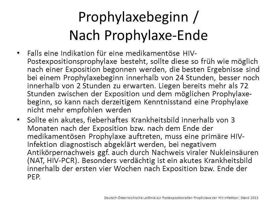 Prophylaxebeginn / Nach Prophylaxe-Ende Falls eine Indikation für eine medikamentöse HIV- Postexpositionsprophylaxe besteht, sollte diese so früh wie möglich nach einer Exposition begonnen werden, die besten Ergebnisse sind bei einem Prophylaxebeginn innerhalb von 24 Stunden, besser noch innerhalb von 2 Stunden zu erwarten.