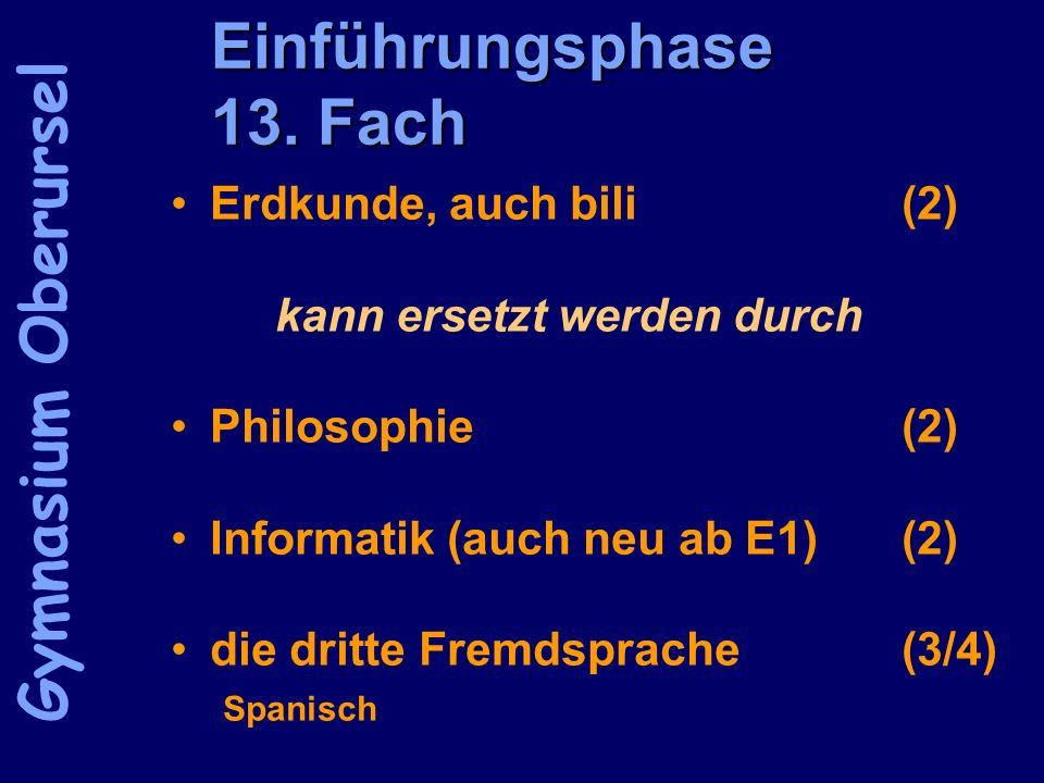 Einführungsphase 13. Fach Erdkunde, auch bili(2) kann ersetzt werden durch Philosophie(2) Informatik (auch neu ab E1)(2) die dritte Fremdsprache(3/4)