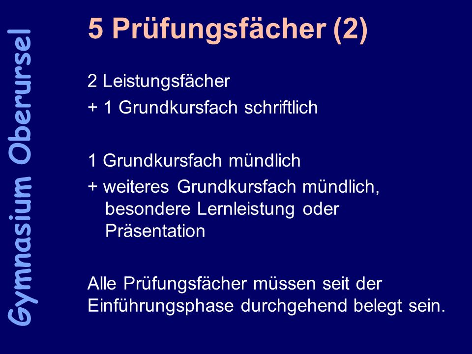 5 Prüfungsfächer (2) 2 Leistungsfächer + 1 Grundkursfach schriftlich 1 Grundkursfach mündlich + weiteres Grundkursfach mündlich, besondere Lernleistun