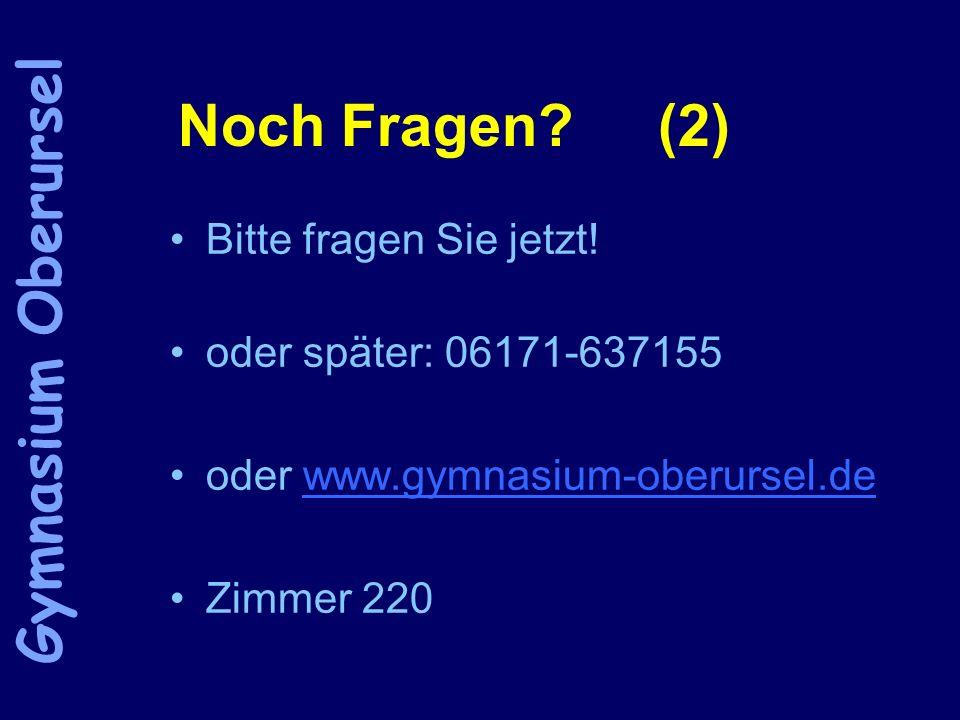 Noch Fragen? (2) Bitte fragen Sie jetzt! oder später: 06171-637155 oder www.gymnasium-oberursel.dewww.gymnasium-oberursel.de Zimmer 220 Gymnasium Ober