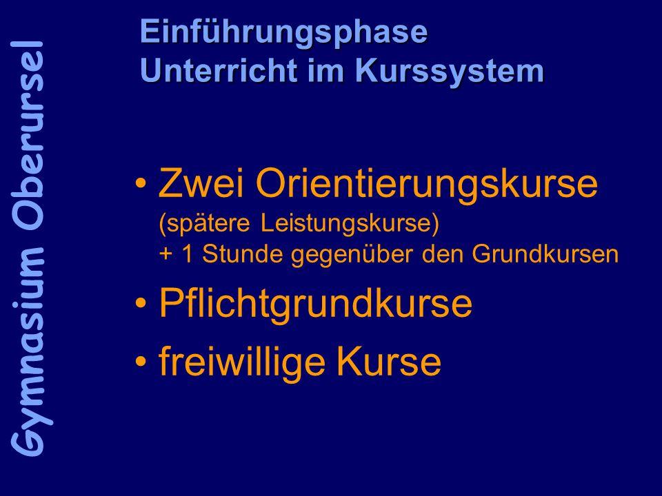 Einführungsphase Unterricht im Kurssystem Zwei Orientierungskurse (spätere Leistungskurse) + 1 Stunde gegenüber den Grundkursen Pflichtgrundkurse freiwillige Kurse Gymnasium Oberursel