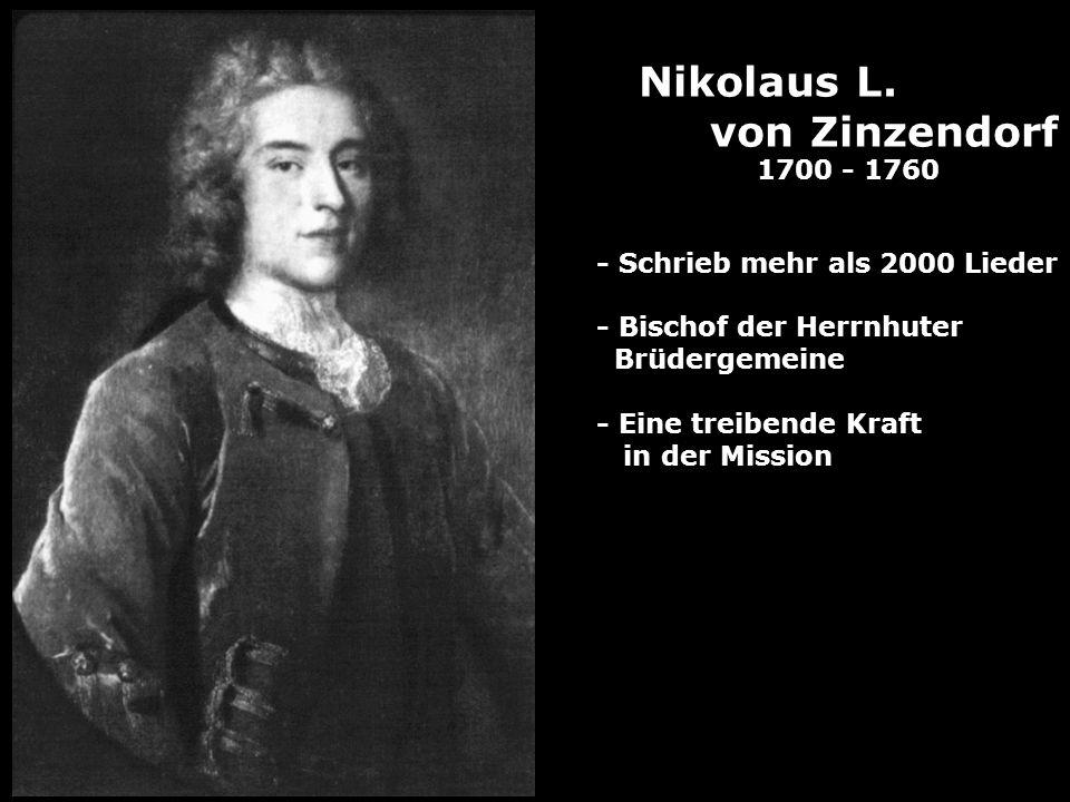 Nikolaus L. von Zinzendorf 1700 - 1760 - Schrieb mehr als 2000 Lieder - Bischof der Herrnhuter Brüdergemeine - Eine treibende Kraft in der Mission