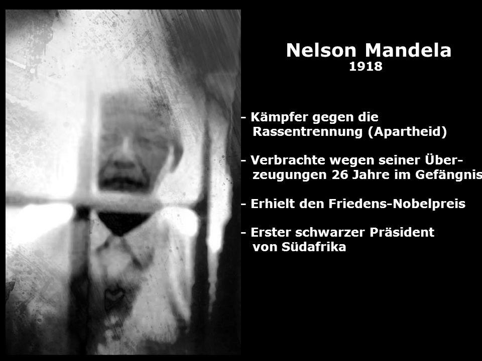 Nelson Mandela 1918 - Kämpfer gegen die Rassentrennung (Apartheid) - Verbrachte wegen seiner Über- zeugungen 26 Jahre im Gefängnis - Erhielt den Fried
