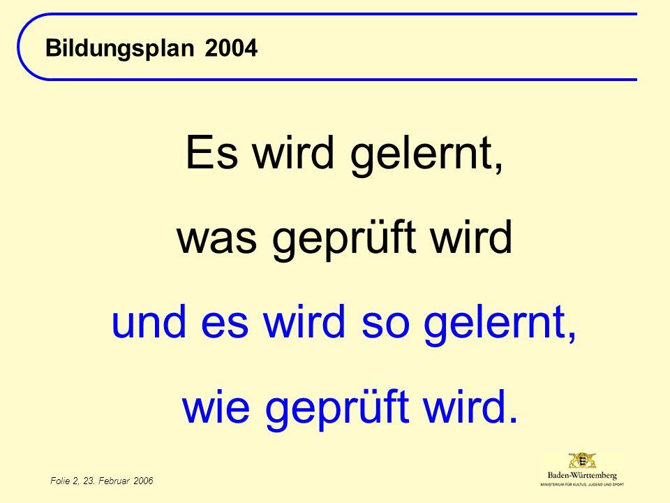 Folie 2, 23. Februar 2006 Bildungsplan 2004 Es wird gelernt, was geprüft wird und es wird so gelernt, wie geprüft wird.