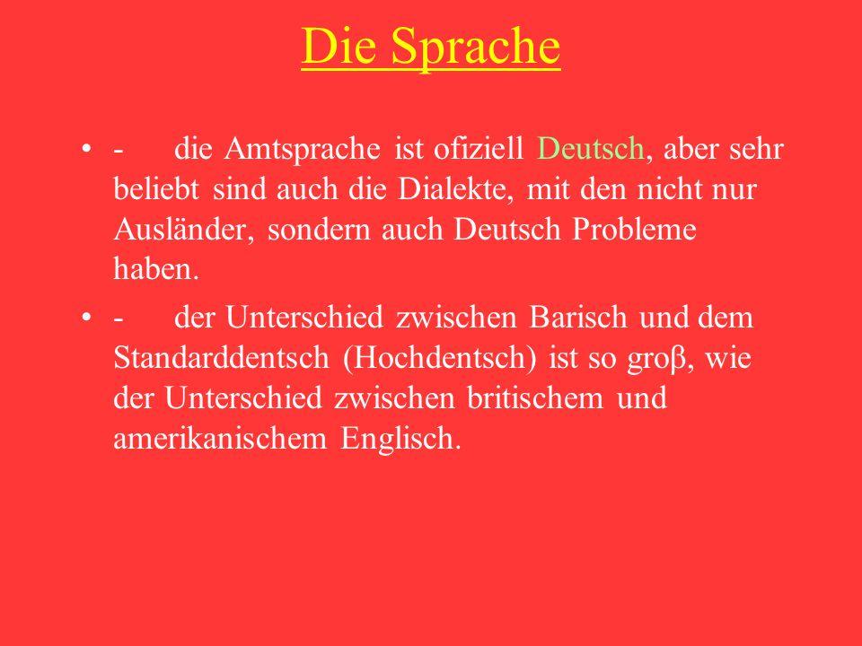 Die Sprache - die Amtsprache ist ofiziell Deutsch, aber sehr beliebt sind auch die Dialekte, mit den nicht nur Ausländer, sondern auch Deutsch Probleme haben.