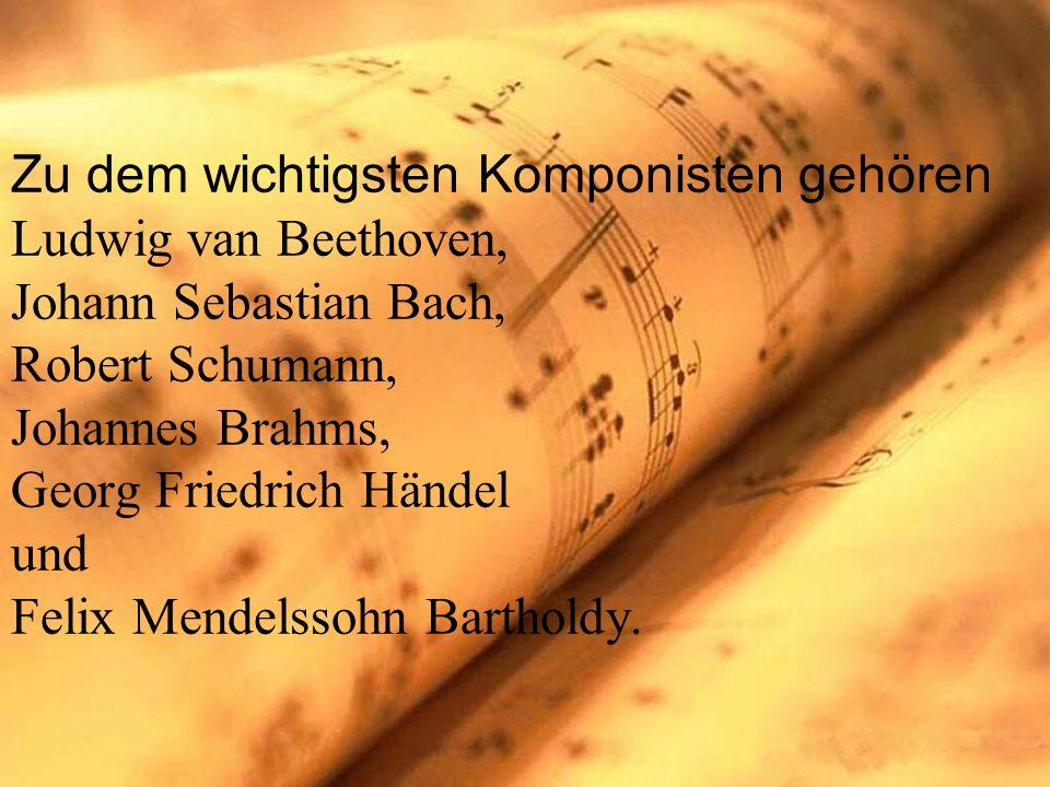 Zu dem wichtigsten Komponisten gehören Ludwig van Beethoven, Johann Sebastian Bach, Robert Schumann, Johannes Brahms, Georg Friedrich Händel und Felix Mendelssohn Bartholdy.