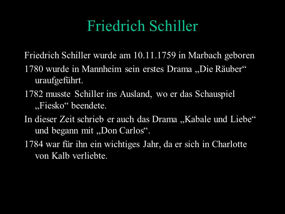 Friedrich Schiller wurde am 10.11.1759 in Marbach geboren 1780 wurde in Mannheim sein erstes Drama Die Räuber uraufgeführt.