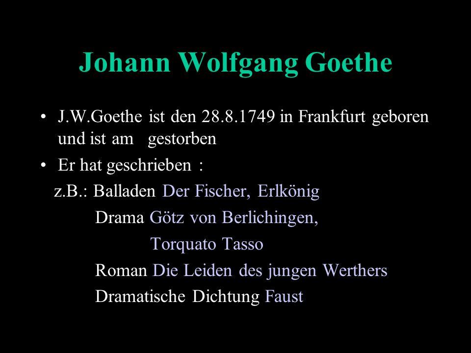 Johann Wolfgang Goethe J.W.Goethe ist den 28.8.1749 in Frankfurt geboren und ist am gestorben Er hat geschrieben : z.B.: Balladen Der Fischer, Erlkönig Drama Götz von Berlichingen, Torquato Tasso Roman Die Leiden des jungen Werthers Dramatische Dichtung Faust