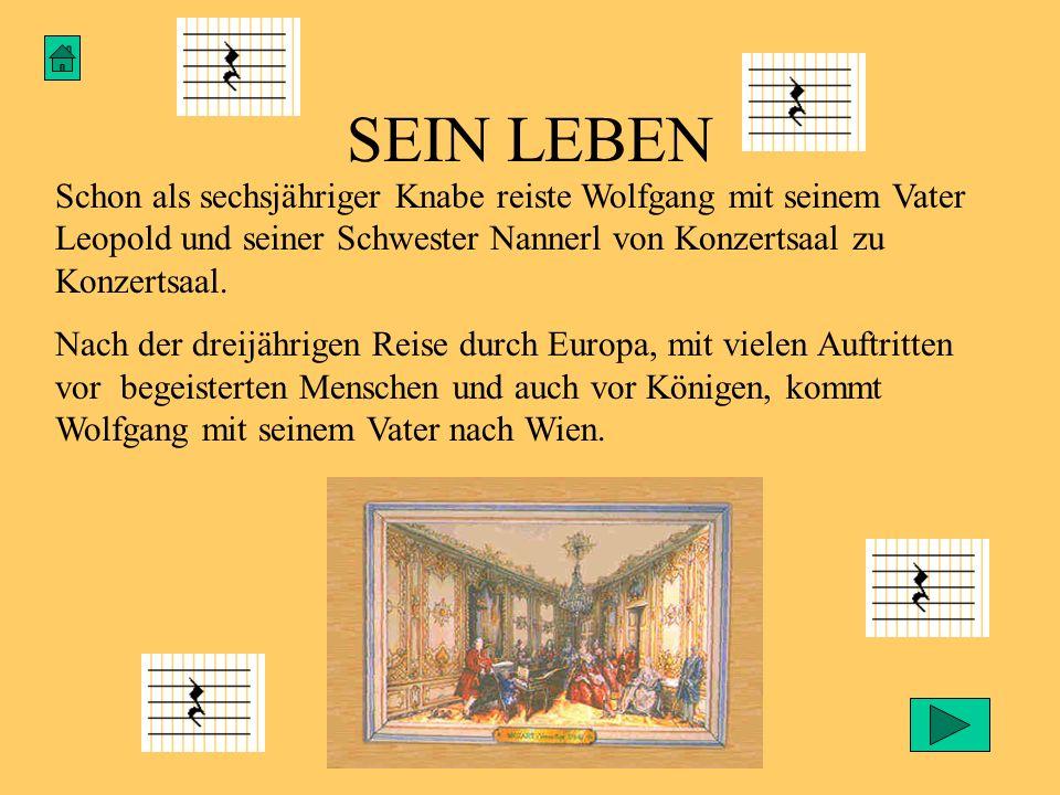 SEIN LEBEN Schon als sechsjähriger Knabe reiste Wolfgang mit seinem Vater Leopold und seiner Schwester Nannerl von Konzertsaal zu Konzertsaal. Nach de