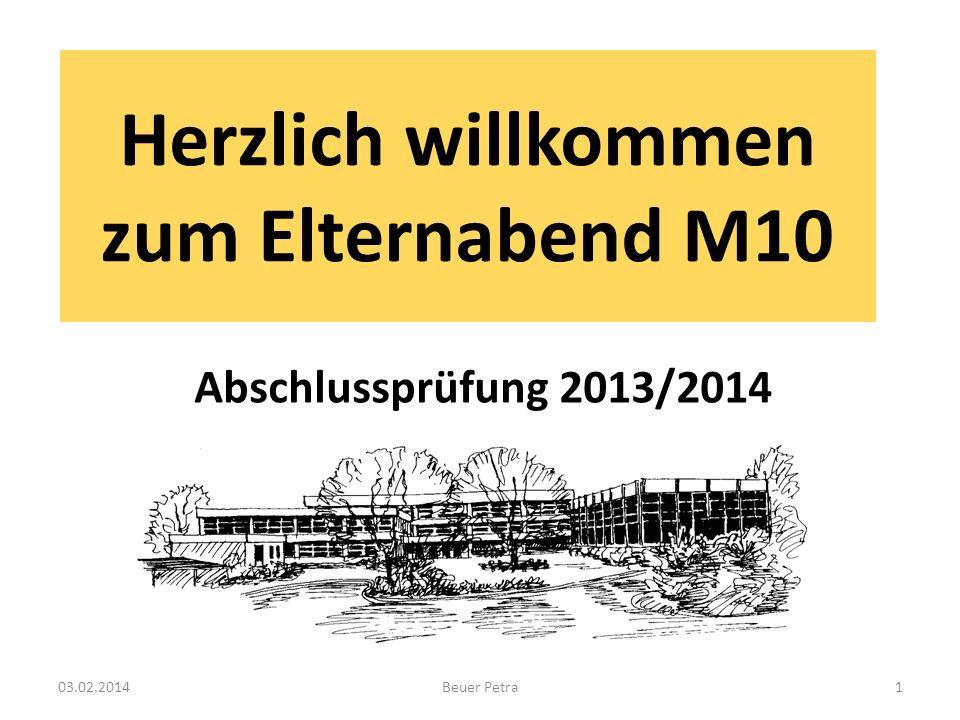 Abschlussprüfung M10 im Schuljahr 2013/2014 Die Prüfung umfasst folgende Fächer: -Deutsch -Mathematik -Englisch -Projektprüfung (Soziales + AWT, Wirtschaft + AWT, Technik + AWT) 03.02.2014Beuer Petra2