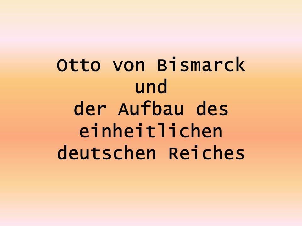 Otto von Bismarck und der Aufbau des einheitlichen deutschen Reiches