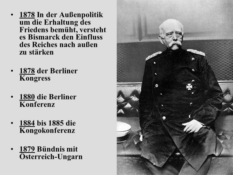 1878 In der Außenpolitik um die Erhaltung des Friedens bemüht, versteht es Bismarck den Einfluss des Reiches nach außen zu stärken 1878 der Berliner Kongress 1880 die Berliner Konferenz 1884 bis 1885 die Kongokonferenz 1879 Bündnis mit Österreich-Ungarn