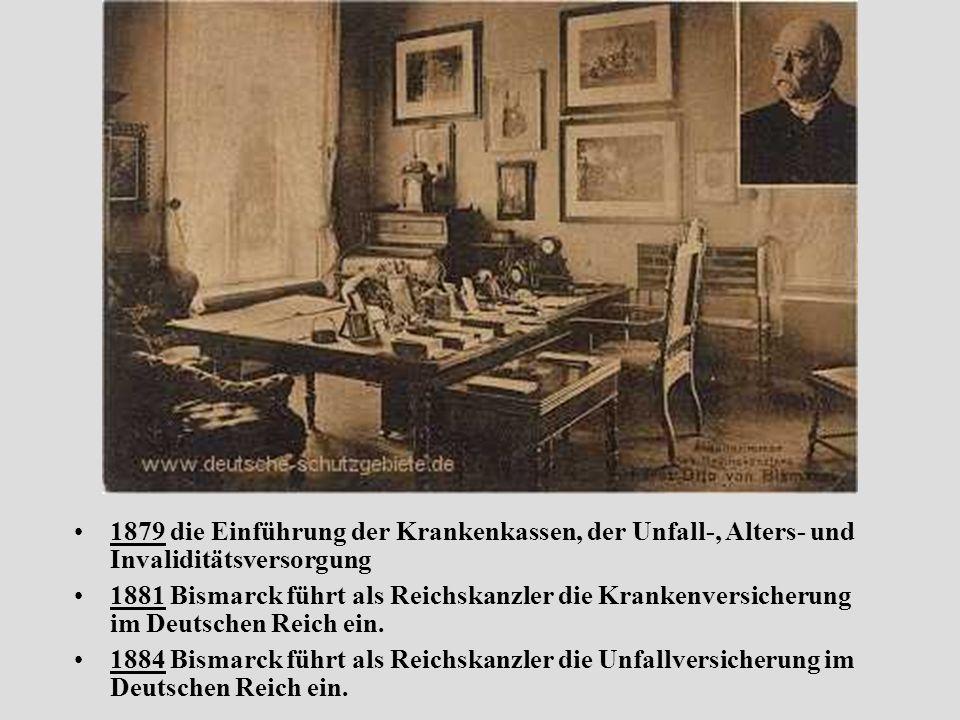 1879 die Einführung der Krankenkassen, der Unfall-, Alters- und Invaliditätsversorgung 1881 Bismarck führt als Reichskanzler die Krankenversicherung im Deutschen Reich ein.
