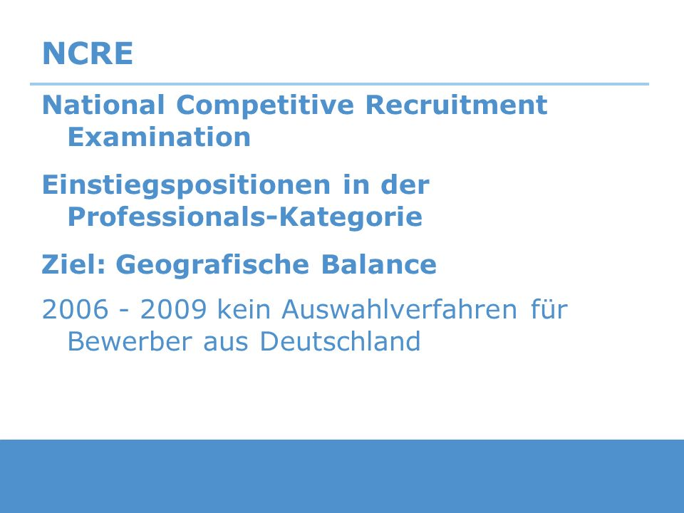 NCRE National Competitive Recruitment Examination Einstiegspositionen in der Professionals-Kategorie Ziel: Geografische Balance 2006 - 2009 kein Auswa