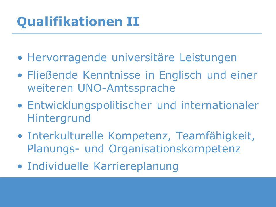 Qualifikationen II Hervorragende universitäre Leistungen Fließende Kenntnisse in Englisch und einer weiteren UNO-Amtssprache Entwicklungspolitischer u