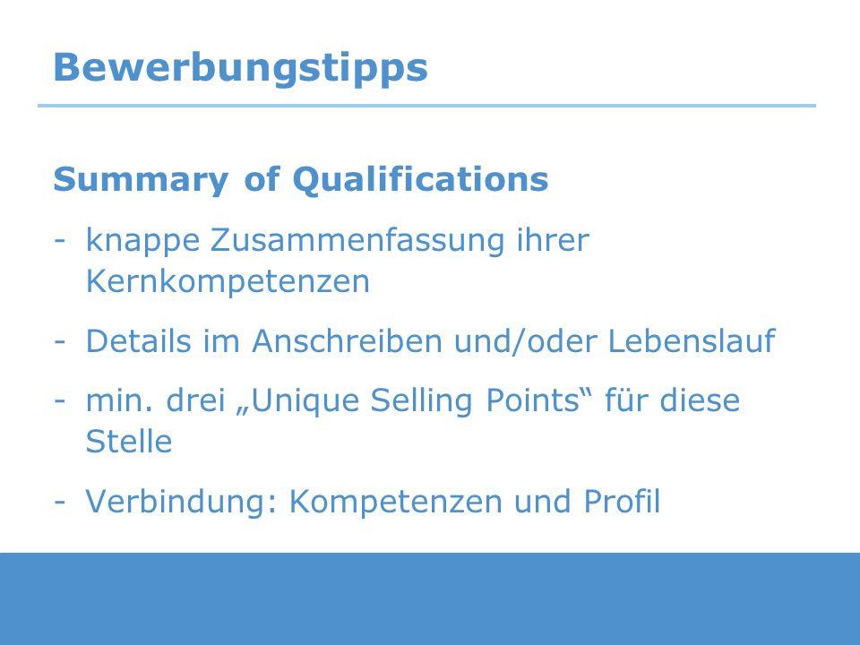 Bewerbungstipps Summary of Qualifications -knappe Zusammenfassung ihrer Kernkompetenzen -Details im Anschreiben und/oder Lebenslauf -min. drei Unique