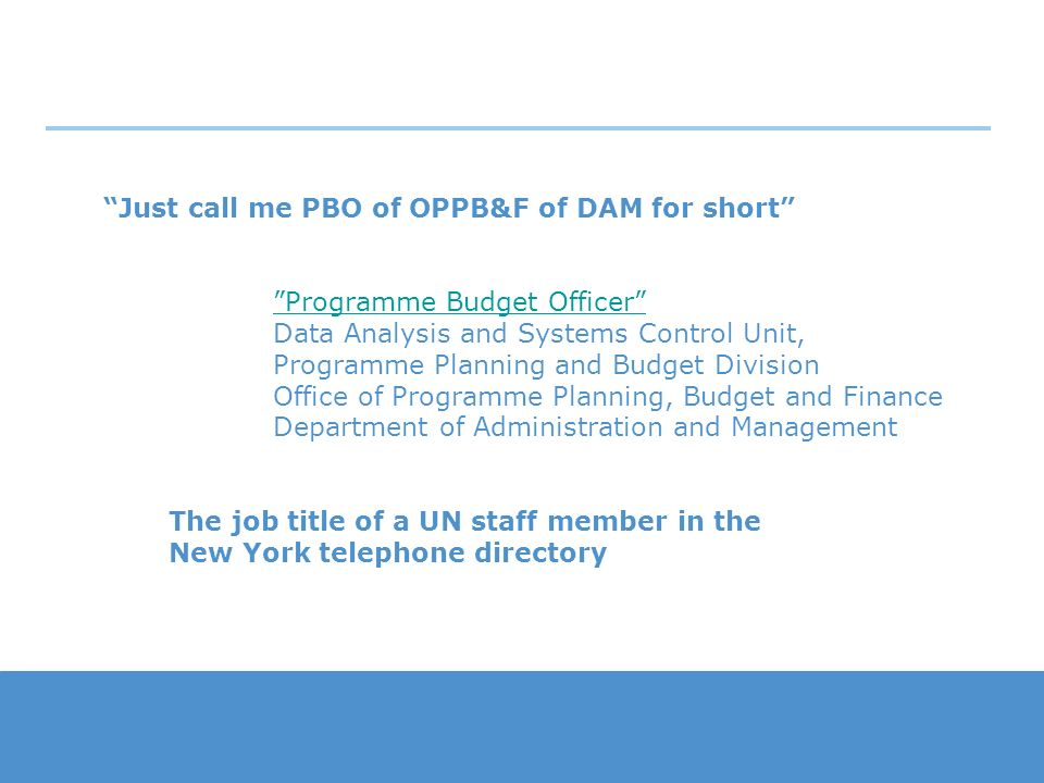 Just call me PBO of OPPB&F of DAM for short Programme Budget Officer Programme Budget Officer Data Analysis and Systems Control Unit, Programme Planni