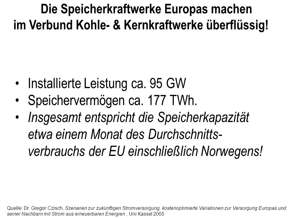 Die Speicherkraftwerke Europas machen im Verbund Kohle- & Kernkraftwerke überflüssig! Installierte Leistung ca. 95 GW Speichervermögen ca. 177 TWh. In