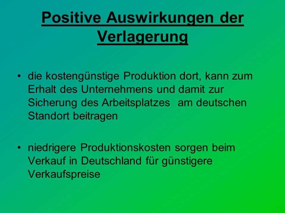 Positive Auswirkungen der Verlagerung die kostengünstige Produktion dort, kann zum Erhalt des Unternehmens und damit zur Sicherung des Arbeitsplatzes am deutschen Standort beitragen niedrigere Produktionskosten sorgen beim Verkauf in Deutschland für günstigere Verkaufspreise
