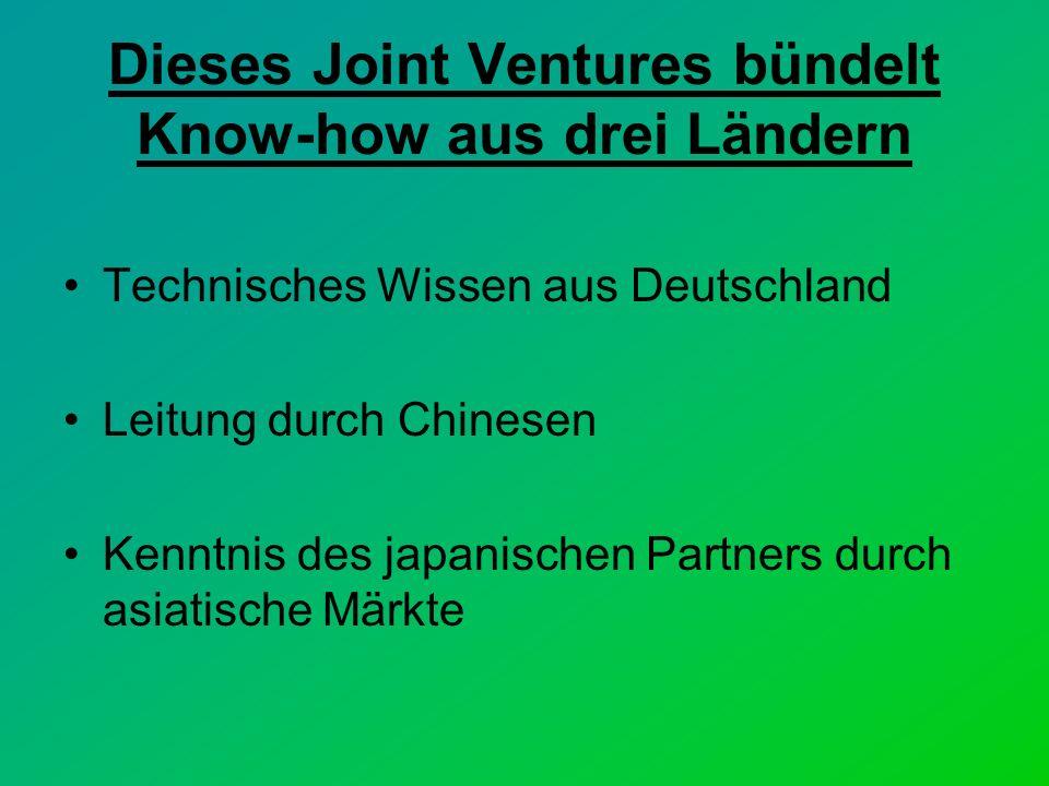 Dieses Joint Ventures bündelt Know-how aus drei Ländern Technisches Wissen aus Deutschland Leitung durch Chinesen Kenntnis des japanischen Partners durch asiatische Märkte