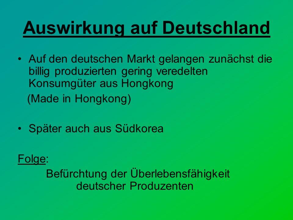 Auswirkung auf Deutschland Auf den deutschen Markt gelangen zunächst die billig produzierten gering veredelten Konsumgüter aus Hongkong (Made in Hongkong) Später auch aus Südkorea Folge: Befürchtung der Überlebensfähigkeit deutscher Produzenten