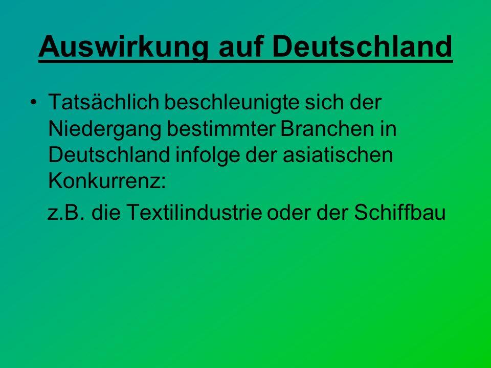 Auswirkung auf Deutschland Tatsächlich beschleunigte sich der Niedergang bestimmter Branchen in Deutschland infolge der asiatischen Konkurrenz: z.B.