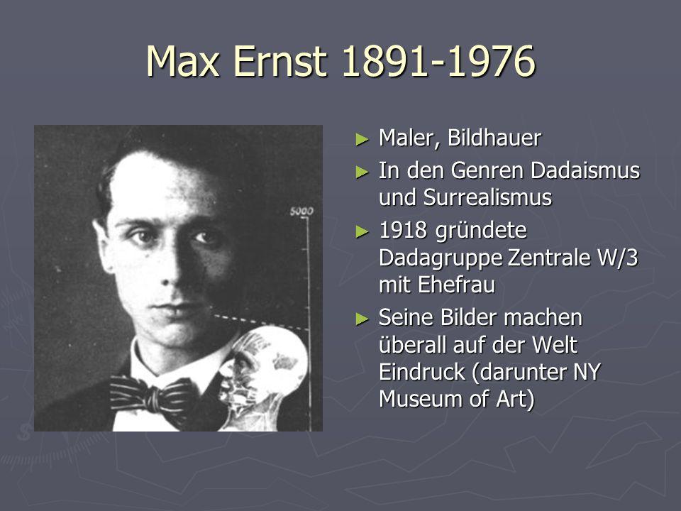 Max Ernst 1891-1976 Maler, Bildhauer In den Genren Dadaismus und Surrealismus 1918 gründete Dadagruppe Zentrale W/3 mit Ehefrau Seine Bilder machen üb