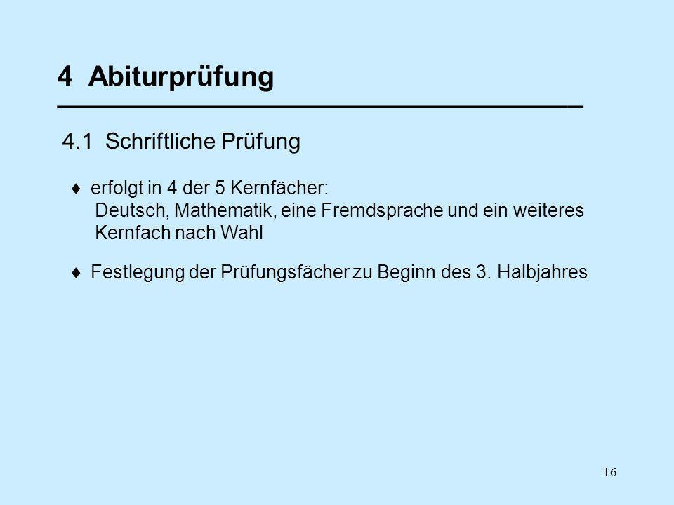 16 4 Abiturprüfung __________________________________ 4.1 Schriftliche Prüfung erfolgt in 4 der 5 Kernfächer: Deutsch, Mathematik, eine Fremdsprache u
