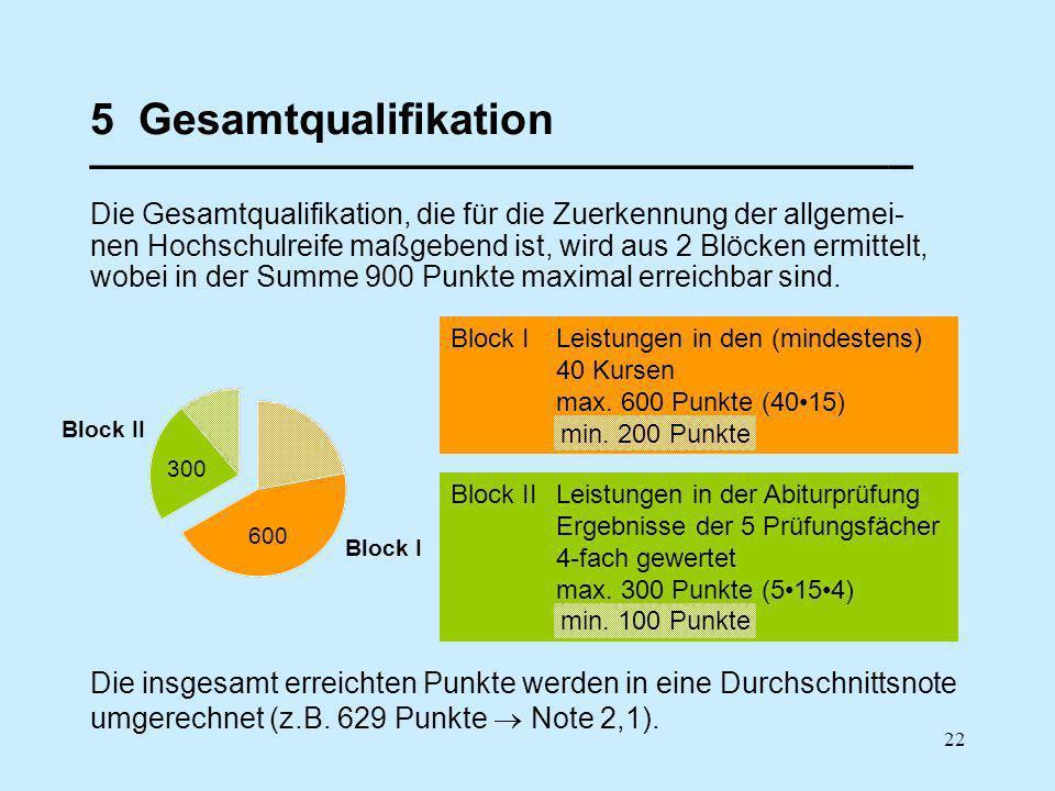 22 5 Gesamtqualifikation __________________________________ Die Gesamtqualifikation, die für die Zuerkennung der allgemei- nen Hochschulreife maßgebend ist, wird aus 2 Blöcken ermittelt, wobei in der Summe 900 Punkte maximal erreichbar sind.