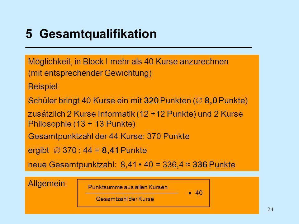 24 5 Gesamtqualifikation _________________________________ Möglichkeit, in Block I mehr als 40 Kurse anzurechnen (mit entsprechender Gewichtung) Beispiel: Schüler bringt 40 Kurse ein mit 320 Punkten ( 8,0 Punkte) zusätzlich 2 Kurse Informatik (12 +12 Punkte) und 2 Kurse Philosophie (13 + 13 Punkte) Gesamtpunktzahl der 44 Kurse: 370 Punkte ergibt 370 : 44 = 8,41 Punkte neue Gesamtpunktzahl: 8,41 40 = 336,4 336 Punkte Allgemein: Punktsumme aus allen Kursen Gesamtzahl der Kurse 40