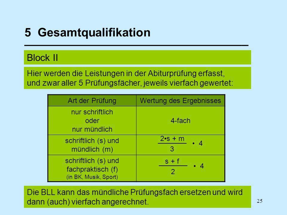 25 5 Gesamtqualifikation __________________________________ Block II Art der PrüfungWertung des Ergebnisses nur schriftlich oder nur mündlich 4-fach schriftlich (s) und mündlich (m) schriftlich (s) und fachpraktisch (f) (in BK, Musik, Sport) Die BLL kann das mündliche Prüfungsfach ersetzen und wird dann (auch) vierfach angerechnet.