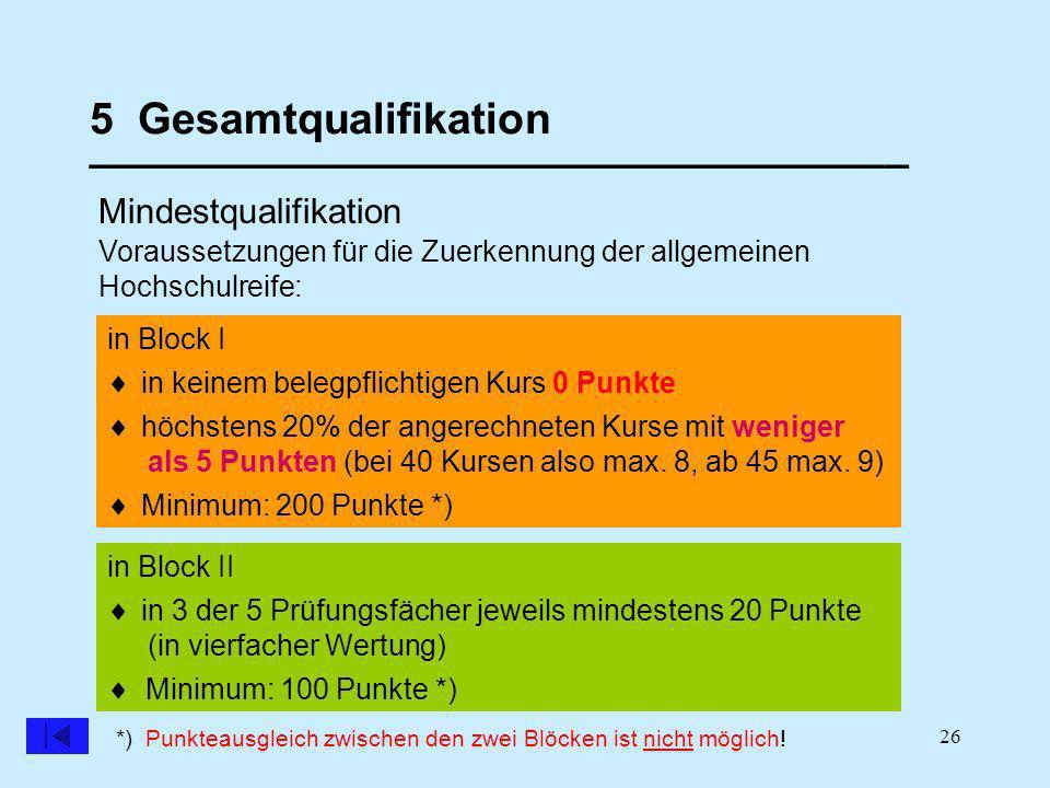 26 5 Gesamtqualifikation __________________________________ Mindestqualifikation in Block II in Block I Voraussetzungen für die Zuerkennung der allgemeinen Hochschulreife: in keinem belegpflichtigen Kurs 0 Punkte höchstens 20% der angerechneten Kurse mit weniger als 5 Punkten (bei 40 Kursen also max.