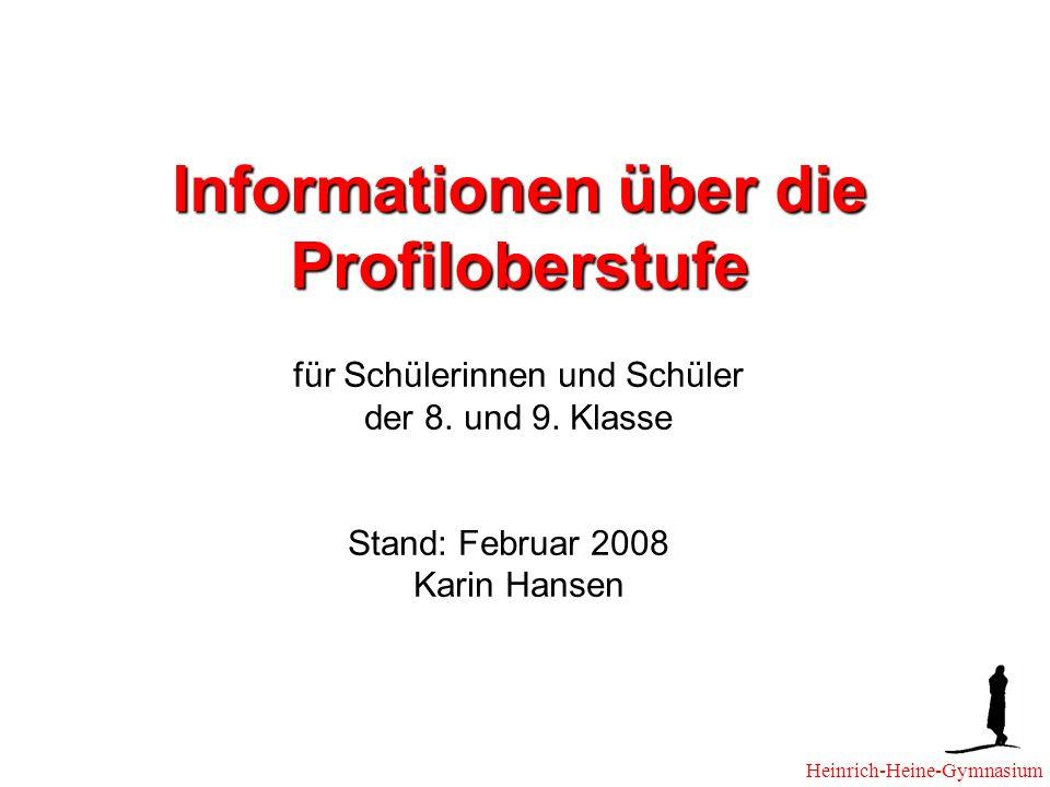 Informationen über die Profiloberstufe für Schülerinnen und Schüler der 8. und 9. Klasse Stand: Februar 2008 Karin Hansen Heinrich-Heine-Gymnasium