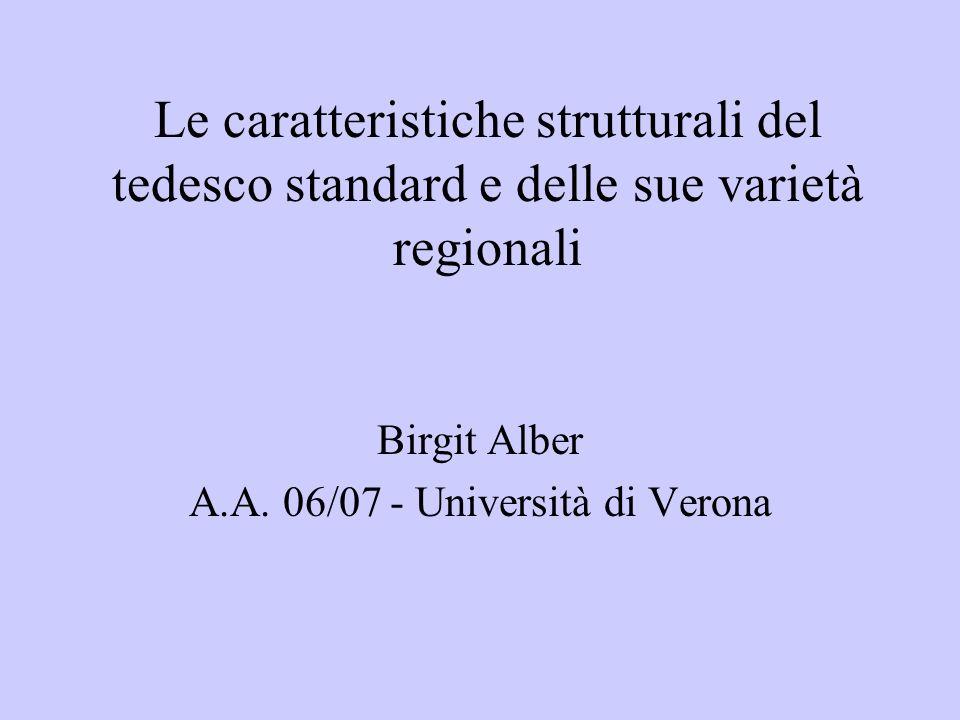 Le caratteristiche strutturali del tedesco standard e delle sue varietà regionali Birgit Alber A.A. 06/07 - Università di Verona