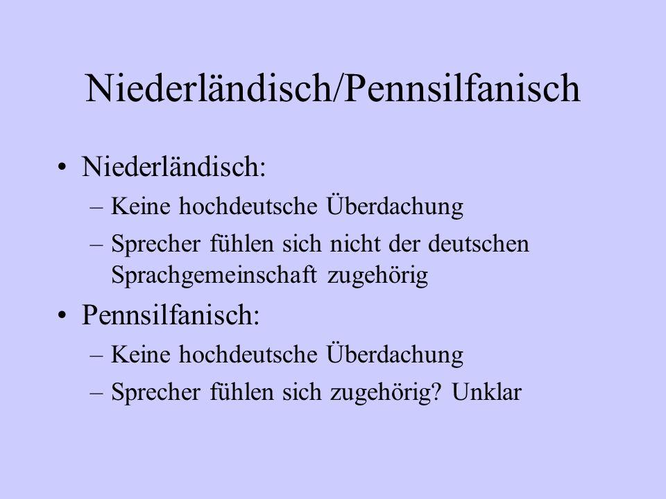Niederländisch/Pennsilfanisch Niederländisch: –Keine hochdeutsche Überdachung –Sprecher fühlen sich nicht der deutschen Sprachgemeinschaft zugehörig P