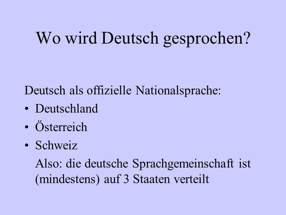 Wo wird Deutsch gesprochen? Deutsch als offizielle Nationalsprache: Deutschland Österreich Schweiz Also: die deutsche Sprachgemeinschaft ist (mindeste