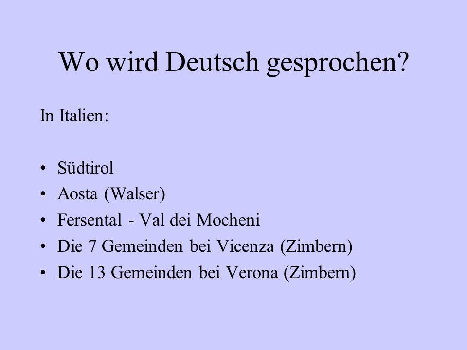 Wo wird Deutsch gesprochen? In Italien: Südtirol Aosta (Walser) Fersental - Val dei Mocheni Die 7 Gemeinden bei Vicenza (Zimbern) Die 13 Gemeinden bei