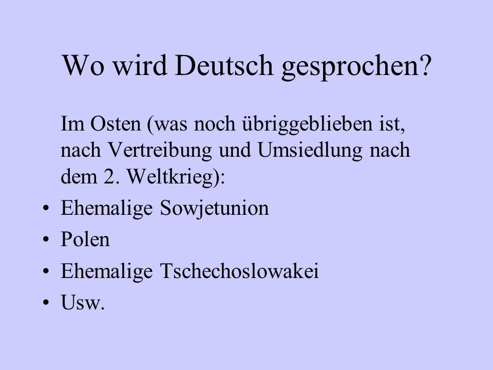 Wo wird Deutsch gesprochen? Im Osten (was noch übriggeblieben ist, nach Vertreibung und Umsiedlung nach dem 2. Weltkrieg): Ehemalige Sowjetunion Polen