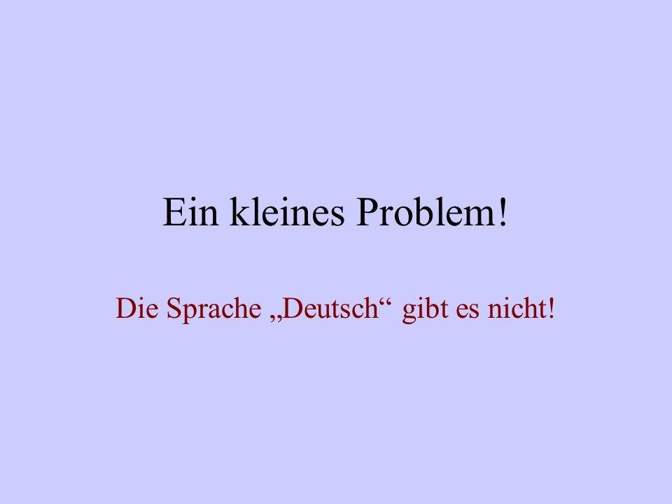 Ein kleines Problem! Die Sprache Deutsch gibt es nicht!