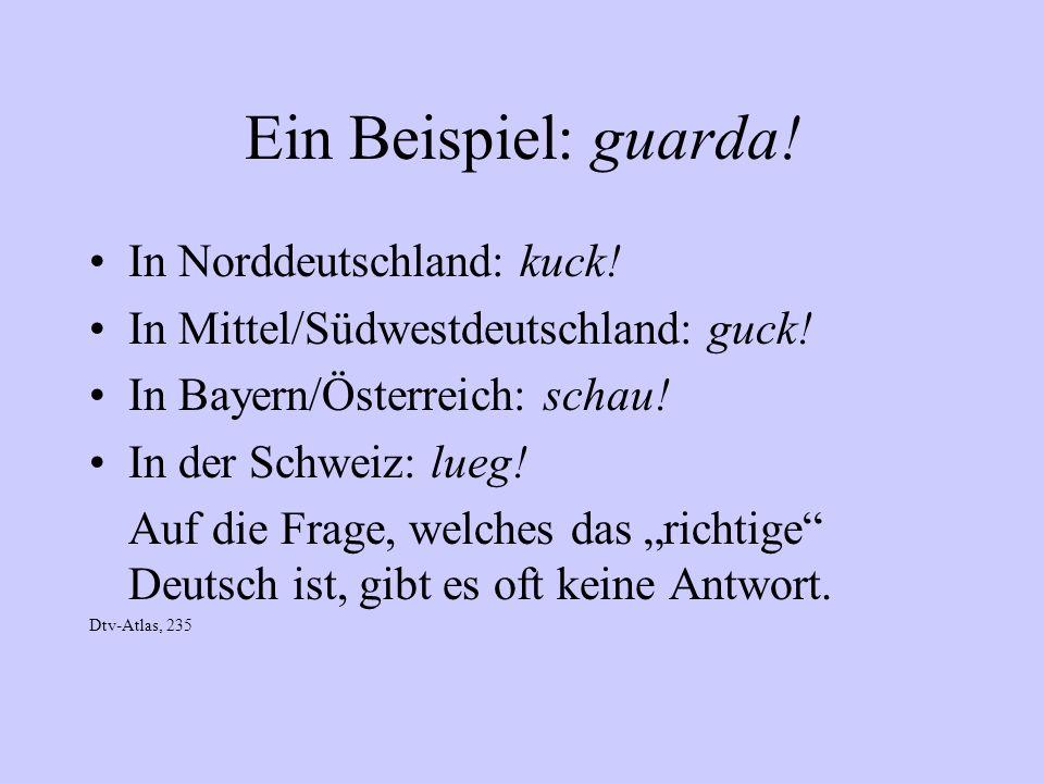 Ein Beispiel: guarda! In Norddeutschland: kuck! In Mittel/Südwestdeutschland: guck! In Bayern/Österreich: schau! In der Schweiz: lueg! Auf die Frage,