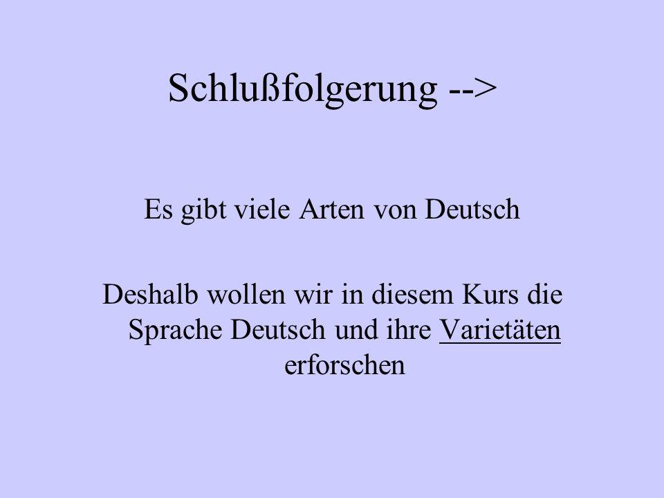 Schlußfolgerung --> Es gibt viele Arten von Deutsch Deshalb wollen wir in diesem Kurs die Sprache Deutsch und ihre Varietäten erforschen